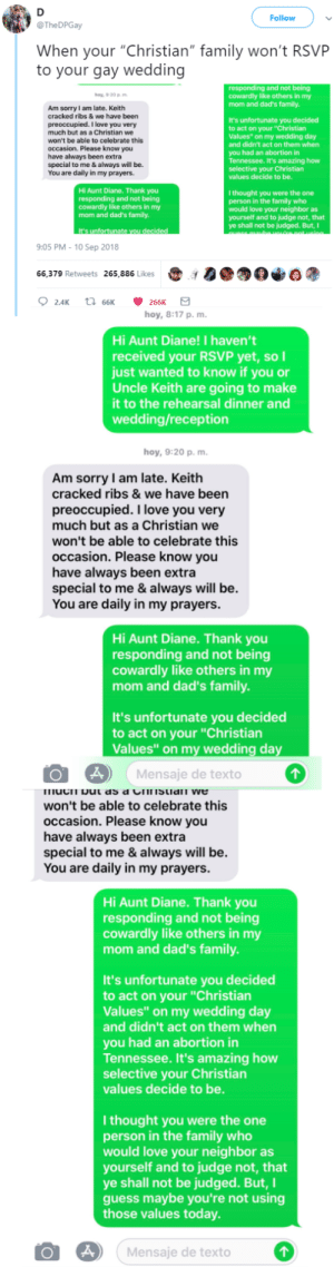 "Dank, Family, and Love: Follow  @TheDPGay  When your ""Christian"" family won't RSVP  to your gay wedding  and not being  y,9:20 pm  cowardly like others in my  mom and dad's family  Am sorry I am late. Keith  cracked ribs & we have been  preoccupied. I love you very  much but as a Christian we  won't be able to celebrate this  occasion. Please know you  have always been extra  special to me & always will be.  You are daily in my prayers.  It's unfortunate you decided  to act on your ""Christian  Values"" on my wedding day  and didn't act on them when  you had an abortion in  Tennessee. It's amazing how  selective your Christian  values decide to be.  Hi Aunt Diane. Thank you  responding and not being  cowardly like others in my  mom and dad's family.  I thought you were the one  person in the family who  would love your neighbor as  yourself and to judge not, that  ye shall not be judged. But,I  It's unfortunate  9:05 PM - 10 Sep 2018  66,379 Retweets 265,886 Likes00  hoy, 8:17 p, m.  Hi Aunt Diane! I haven't  received your RSVP yet, soI  just wanted to know if you or  Uncle Keith are going to make  it to the rehearsal dinner and  wedding/reception  hoy, 9:20 p, m  Am sorry I am late. Keith  cracked ribs & we have been  preoccupied. I love you very  much but as a Christian we  won't be able to celebrate this  occasion. Please know you  have always been extra  special to me & always will be.  You are daily in my prayers  Hi Aunt Diane. Thank you  responding and not being  cowardly like others in my  mom and dad's family.  It's unfortunate you decided  to act on your ""Christian  Values"" on my wedding day  Mensaje de texto  won't be able to celebrate this  occasion. Please know you  have always been extra  special to me & always will be.  You are daily in my prayers.  Hi Aunt Diane. Thank you  responding and not being  cowardly like others in my  mom and dad's family.  It's unfortunate you decided  to act on your ""Christian  Values"" on my wedding day  and didn't act on them when  you had an abortion in  Tennessee. It's amazing how  selective your Christian  values decide to be.  I thought you were the one  person in the family who  would love your neighbor as  yourself and to judge not, that  ye shall not be judged. But,I  guess maybe you're not using  those values today  O Mensaje de texto The tea is exceptionally good today by Zetice MORE MEMES"