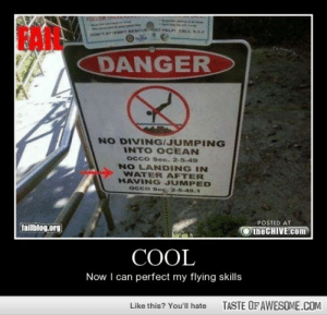 Coolhttp://omg-humor.tumblr.com: FOLLOW THER  ET HELH CALL  TTEMPT MESeUE  DANGER  NO DIVING/JUMPING  INTO OCEAN  Occo Sec. 2-5-49  NO LANDING IN  WATER AFTER  HAVING JUMPED  Occo Ses- 2-5-49.1  POSTED AT  failblog.org  the CHIVE.com  COOL  Now I can perfect my flying skills  TASTE OF AWESOME.COM  Like this? You'll hate Coolhttp://omg-humor.tumblr.com
