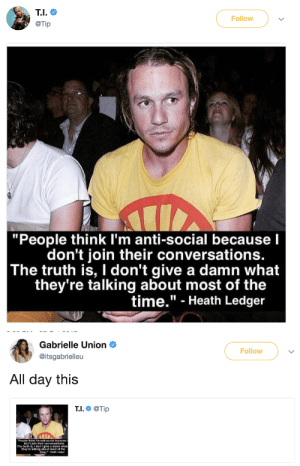 """dont give a damn: Follow  @Tip  """"People think I'm anti-social because l  don't join their conversationS.  The truth is, I don't give a damn what  they're talking about most of the  time."""" - Heath Ledger   Gabrielle Union  @itsgabrielleu  Follow  All day this  T.I.@Tip  People think Im anti-social becauseI  don't join their  The truth is,I don't give a damn what  they're talking about most of the  ime."""" Heath Ledger"""