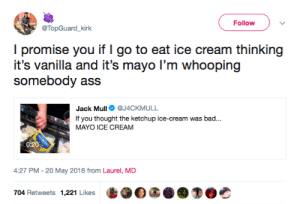 Ass, Bad, and Ice Cream: Follow  @TopGuard_kirk  I promise you if I go to eat ice cream thinking  it's vanilla and it's mayo I'm whooping  somebody ass  Jack Mull@J4CKMULL  If you thought the ketchup ice-cream was bad...  MAYO ICE CREAM  0:20  4:27 PM-20 May 2018 from Laurel, MD  704 Retweets 1,221 Likes  I·OG Everyone is getting shot