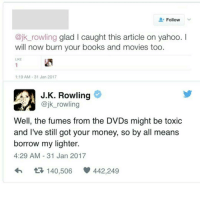 SAVAGE (The article was about her not supporting Trump): Follow  V  @jk rowling glad l caught this article on yahoo.  I  will now burn your books and movies too.  1:19 AM 31 Jan 2017  JK. Rowling  @jk rowling  Well, the fumes from the DVDs might be toxic  and I've still got your money, so by all means  borrow my lighter.  4:29 AM 31 Jan 2017  t 140,506 442,249 SAVAGE (The article was about her not supporting Trump)