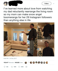 <p>What true love makes you do</p>: Follow  've learned more about love from watching  my dad reluctantly rearrange the living room  so my mom can make snow angel  boomerangs for her 29 Instagram followers  than anything else in life  8:50 PM 24 Dec 2017  109,447 Retweets 345,682 Likes  850 t109K 346K <p>What true love makes you do</p>