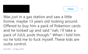 """Homie, Pokemon, and Saw: Follow  Was just in a gas station and saw a little  homie, maybe 13 years old looking around.  Offered to buy him a pack of Pokemon cards  and he looked up and said """"nah, l'll take a  pack of JUUL pods though."""" When I told him  no he told me to fuck myself. These kids are  outta control.  8:10 PM - 13 May 2019 kids nowadays smh"""