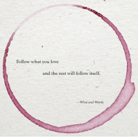 Love, Wine, and Rest: Follow what you love  and the rest will follow itself.  -Wine and Words