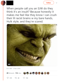Brains, Crush, and Gif: Follow  When people call you an SJW do they  think it's an insult? Because honestly it  makes me feel like they know I can crush  their lil racist brains w my bare hands,  Hulk style, and they're scared.  GIF  8:15 AM- 3 Nov 2018  28 Retweets 116 Likes