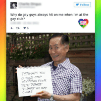 Club, Lgbt, and Memes: Follow  Why do gay guys always hit on me when I'm at the  gay club?  LGBT  UNITED  V 6  PERHAPS You  SHOULD STOP  t  WEARING YOUR  PIRATE  PUTT T- SHIRT IN GAY  CLUBS Veteran of Star Trek series, George Takei has become one of the wittiest trolls of right-winged bigots. Takei's more than just troll, he is a tireless activist and social justice warrior. Takei plays up the gay stereotype and uses it to tear conservative targets to shreds in a most hilarious ways possible. It isn't for everyone. But it's his. And you don't want to get on the wrong side of it! LGBT LGBTUN rainbownation rainbow_nation_us queerhumor GeorgeTakei MrSulu StarTrek LGBTPride LoveIsLove Homosexual Queer Lesbian Gay Bisexual Transgender Pansexual Asexual Polysexual GenderEquality Questioning Agender GenderQueer GenderFluid LGBTQ