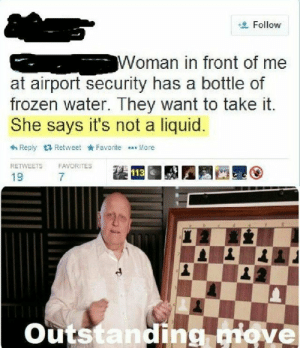 Shes right though: Follow  Woman in front of me  at airport security has a bottle of  frozen water. They want to take t.  She says it's not a liquid  + Reply 17 Retweet kFavoriteMore  RETWEETS FAVORITES  19  7  Outstanding  iove Shes right though