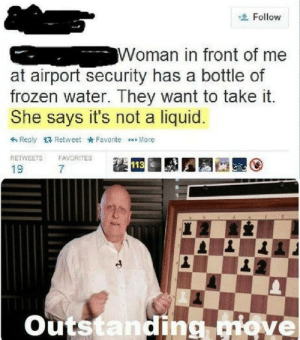 Frozen, Water, and Dank Memes: Follow  Woman in front of me  at airport security has a bottle of  frozen water. They want to take it.  She says it's not a liquio  わReply  Retweet * Favorite aaa More  RETWEETS  FAVORITES  19  7  113  outs  tanding ove