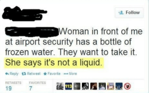 Frozen, Water, and Liquid: Follow  Woman in front of me  at airport security has a bottle of  frozen water. They want to take it.  She says it's not a liquid  わReply  Retweet ★Favorite  More  RETWEETS FAVORITES  19
