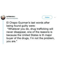 "Thoughts? 🤔🤔🤔 🔥 Follow Us 👉 @latinoswithattitude 🔥 latinosbelike latinasbelike latinoproblems mexicansbelike mexican mexicanproblems hispanicsbelike hispanic hispanicproblems latina latinas latino latinos hispanicsbelike: Follow  @xamanthaspeaks  El Chapo Guzman's last words after  being found guilty were:  ""Whatever you do, drug trafficking will  never disappear, one of the reasons is  because the United States is th major  buyer of the drugs, I'm not the problem,  you are."" Thoughts? 🤔🤔🤔 🔥 Follow Us 👉 @latinoswithattitude 🔥 latinosbelike latinasbelike latinoproblems mexicansbelike mexican mexicanproblems hispanicsbelike hispanic hispanicproblems latina latinas latino latinos hispanicsbelike"