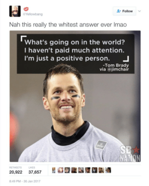 Hopefully his optimism helps his team win tonight: Follow  Yellowbang  Nah this really the whitest answer ever Imao  What's going on in the world?  I haven't paid much attention.  I'm just a positive person. 」  -Tom Brady  via @jimchair  NAT  S LIKES  20,922 37,657 REE 1k酒  8:49 PM-30 Jan 2017 Hopefully his optimism helps his team win tonight