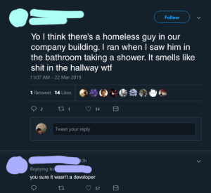 Homeless, Saw, and Shit: Follow  Yo I think there's a homeless guy in our  company building. I ran when I saw him in  the bathroom taking a shower. It smells like  shit in the hallway wtf  11:07 AM- 22 Mar 2019  1 Retweet 14 Likes  Tweet your reply  Oh  Replying to  you sure it wasn't a developer It may well have been