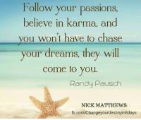 Follow your passions every day!  .: Follow your passions  believe in karma, and  you won't have to chase  your dreams, they will  come to you  Randy Pausch  NICK MATTHEWS  fb.com/Changeyourdestinyin6days Follow your passions every day!  .