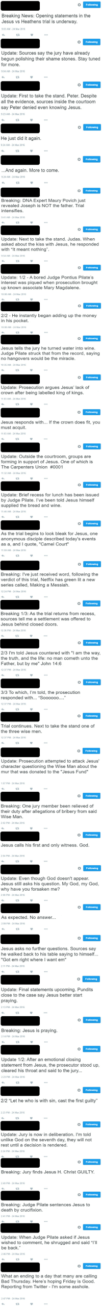 """Jesus vs Heathens - The Trial of the Millennium: Following  Breaking News: Opening statements in the  Jesus vs Heathens trial is underway.  9:03 AM 24 Mar 2016  Following  Update: Sources say the jury have already  begun polishing their shame Stones. Stay tuned  for more.  9:04 AM 24 Mar 2016  Following  Update: First to take the stand. Peter. Despite  all the evidence, sources inside the courtoom  say Peter denied even knowing Jesus.  9:23 AM 24 Mar 2016  o Following  He just did it again.  9:24 AM 24 Mar 2016  Following  And again. More to come.  9:24 AM 24 Mar 2016   Following  Breaking: DNA Expert Maury Povich just  revealed Joseph is NOT the father. Trial  intensifies.  9:41 AM 24 Mar 2016  Following  Update: Next to take the stand. Judas. When  asked about the kiss with Jesus, he responded  with """"It meant nothing"""".  9:54 AM 24 Mar 2016  Following  Update: 1/2 A bored Judge Pontius Pilate's  interest was piqued when prosecution brought  up known associate Mary Magdalene.  10:08 AM 24 Mar 2016  Following  2/2 He instantly began adding up the money  in his pocket.  10:08 AM 24 Mar 2016  Following  Jesus tells the jury he turned water into wine.  Judge Pilate struck that from the record, saying  no hangovers would be the miracle.  10:35 AM 24 Mar 2016   Following  Update: Prosecution argues Jesus' lack of  crown after being labelled king of kings.  11:03 AM 24 Mar 2016  Following  Jesus responds with  If the crown does fit, you  must acquit.  11:03 AM 24 Mar 2016  Following  Update: Outside the courtroom, groups are  forming in support of Jesus. One of which is  The Carpenters Union #0001  11:32 AM 24 Mar 2016  Following  Update: Brief recess for lunch has been issued  by Judge Pilate. I've been told Jesus himself  supplied the bread and wine.  11:46 AM 24 Mar 2016  Following  As the trial begins to look bleak for Jesus, one  anonymous disciple described today's events  as a, and I quote, """"Camel Court""""  11:59 AM-24 Mar 2016   Following  Breaking: l've just receive"""