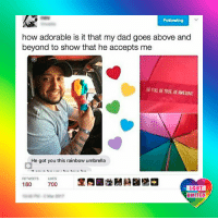 Parenting. You're doing it right! LGBT LGBTUN rainbownation rainbow_nation_us comingout supportiveparents LoveIsLove LoveWins equality LGBTPride LGBTSupport Homosexual GayPride Lesbian Gay Pansexual Transgender GenderEquality GenderFluid Questioning Asexual Bisexual Androgyne Agender GenderQueer: Following  how adorable is it that my dad goes above and  beyond to show that he accepts me  BE YOU,BE TRUE, BE AWESONE  He got you this rainbow umbrella  RETWEETS LIKES  180  700  LGBT  UNITED Parenting. You're doing it right! LGBT LGBTUN rainbownation rainbow_nation_us comingout supportiveparents LoveIsLove LoveWins equality LGBTPride LGBTSupport Homosexual GayPride Lesbian Gay Pansexual Transgender GenderEquality GenderFluid Questioning Asexual Bisexual Androgyne Agender GenderQueer