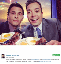 "<p><a href=""https://www.youtube.com/watch?v=tIEKGsdIRTw&amp;list=UU8-Th83bH_thdKZDJCrn88g"" target=""_blank"">Jimmy &amp; James Marsden try to stage the most epic Instagram selfie possible. #<b>BreakfastatSunset</b></a><br/></p><p>[ <a href=""http://www.nbc.com/the-tonight-show/segments/126431"" target=""_blank"">Part 2</a> ] </p>: Following  iames marsden  0 hours ago  Two hams with bacon and eggs! Thanks @jimmyfallon and @fallontonight for teaching  me breakfast is the most important meal of Instagram <p><a href=""https://www.youtube.com/watch?v=tIEKGsdIRTw&amp;list=UU8-Th83bH_thdKZDJCrn88g"" target=""_blank"">Jimmy &amp; James Marsden try to stage the most epic Instagram selfie possible. #<b>BreakfastatSunset</b></a><br/></p><p>[ <a href=""http://www.nbc.com/the-tonight-show/segments/126431"" target=""_blank"">Part 2</a> ] </p>"