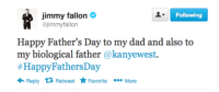 happy fathers day: Following  jimmy fallon  @jimmyfallon  Happy Father's Day to my dad and also to  my biological father @kanyewest.  #HappyFathersDay  Reply 13 Retweet Favorite  More