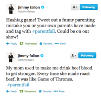 <p>In honor of the new edition to the Fallon fam, this week&rsquo;s Late Night Hashtag:<strong> #parentfail</strong></p> <p><strong>Tweet your stories and we&rsquo;ll put some of our favorites on the show!</strong></p>: Following  jimmy fallon  @jimmyfallon  Hashtag game! Tweet out a funny parenting  mistake you or your own parents have made  and tag with #parentail. Could be on our  show!  Reply RetweetedFavoriteMore   Following  jimmy fallon  @jimmyfallon  My mom used to make me drink beef blood  to get stronger. Every time she made roast  beef, it was like Game of Thrones.  #parentail  Reply RetweetedFavoriteMore <p>In honor of the new edition to the Fallon fam, this week&rsquo;s Late Night Hashtag:<strong> #parentfail</strong></p> <p><strong>Tweet your stories and we&rsquo;ll put some of our favorites on the show!</strong></p>