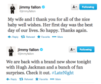 Jimmy Fallon, Hugh Jackman, and Thank You: Following  jimmy fallon  @jimmyfallon  My wife and I thank you for all of the nice  baby well wishes. Her first day was the best  day of our lives. So happy. Thanks again.  Reply Retweet Favorite More   Following  jimmy fallon  @jimmyfallon  We are back with a brand new show tonight  with Hugh Jackman and a bunch of fun  surprises. Check it out. #LateNight  Reply Retweet Favorite More <p>We&rsquo;re back!</p>