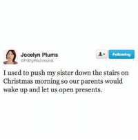 christmasmorning hack: Following  Jocelyn Plums  @Filthy Richmond  I used to push my sister down the stairs on  Christmas morning so our parents would  wake up and let us open presents. christmasmorning hack