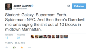 Complex, Shit, and Superman: Following  Justin Guarini  @JustinGuarini  Starlord: Galaxy. Superman: Earth  Spiderman: NYC. And then there's Daredevil  micromanaging the shit out of 10 blocks in  midtown Manhattan  RETWEETS  FAVORITES  12  21  11:38 PM-23 Jul 2015 potatolikesmarvel:  dammit-clint:  sammytarly:   thefingerfuckingfemalefury:  stelmarias:    #Matt knows how to maximize his productivity    He's set himself a reasonable and realistic goal       Clint Barton: a single apartment complex   He's doing his best alright