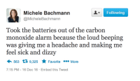 Memes, Alarm, and Prayer: Following  Michele Bachmann  @MicheleBachmann  Took the batteries out of the carbon  monoxide alarm because the loud beeping  was giving me a headache and making me  feel sick and dizzy  563 9,325 Favorite More  7:15 PM 16 Dec 16. Embed this Tweet POOR MICHELE IS FEELING SICK.   1 LIKE = 1 PRAYER.  1 SHARE = HEADACHE GONE!