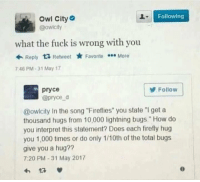 "Firefly, Fuck, and Lightning: Following  Owl City  @owicity  what the fuck is wrong with you  Reply  ta Retweet  Favorite  More  746 PM 31 May 17  pryce  Follow  @pryce d  @owlcity In the song ""Fireflies"" you state ""l get a  thousand hugs from 10,000 lightning bugs."" How do  you interpret this statement? Does each firefly hug  you 1,000 times or do only 1/10th of the total bugs  give you a hug??  7:20 PM 31 May 2017"