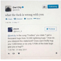 "Dank, Firefly, and Fuck: Following  Owl City  @owlcity  what the fuck is wrong with you  Reply  ta Retweet  Favorite  More  7:46 PM 31 May 17  Follow  pryce  @pryce d  @owlcity In the song ""Fireflies"" you state ""I get a  thousand hugs from 10,000 lightning bugs."" How do  you interpret this statement? Does each firefly hug  you 1,000 times or do only 1/10th of the total bugs  give you a hug??  7:20 PM 31 May 2017"