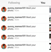 Go to @punny_memes101: Following  punny memes101 liked your  photo. 43m  punny memes 101 liked your  photo  43m  punny memes 101 liked your  photo  43m  punny memes 101 liked your  photo  43m  punny memes101 liked your  44m  You Go to @punny_memes101
