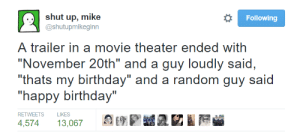 "Ended With: Following  ..shut up, mike  @shutupmikeginn  A trailer in a movie theater ended with  ""November 20th"" and a guy loudly said,  ""thats my birthday"" and a random guy said  ""happy birthday""  RETWEETS LIKES  4,574 13,067"