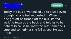 Patient, Today, and Back: Following  Today the bus driver pulledup to a stop even  though  one got off he turned off the bus, started  walking towards the back, and told us to be  patient because he knew this was someone's  stop and sometimes she fell asleep. He was  right!  no one had requested it. When no  17 Jul 2019  8:32 PM Ok this