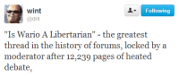 "Bya: Following  wint  @dril  ""Is Wario A Libertarian"" - the greatest  thread in the history of forums, locked bya  moderator after 12,239 pages of heated"