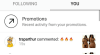 Im so close to blocking you. Stop commenting the stupid ass fire emoji: FOLLOWING  YOU  Promotions  Recent activity from your promotions.  traparthur commented  15s Im so close to blocking you. Stop commenting the stupid ass fire emoji