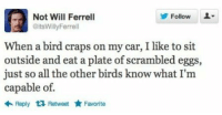 Will Ferrell: FollowL-  Not Will Ferrell  oitsWillyFerrell  When a bird craps on my car, I like to sit  outside and eat a plate of scrambled eggs,  just so all the other birds know what I'm  capable of.  Reply t RetweetFavorite