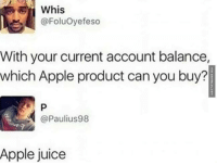 Juice, Memes, and 🤖: @Foluoyefeso  With your current account balance,  which Apple product can you buy?  @Paulius 98  Apple juice Pretty Much http://www.damnlol.com/pretty-much-91333.html