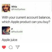Juice, Memes, and Flower: @Foluoyefeso  With your current account balance,  which Apple product can you buy?  @Paulius 98  Apple juice 😩😩😩Fuck what they talkin bout...WHY is that nigga wearing the flower headband filter???😒