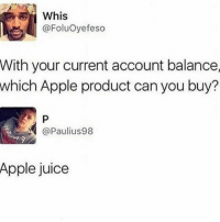 Memes, 🤖, and Account: @Foluoyefeso  With your current account balance  which Apple product can you buy?  Paulius98  Apple juice Too true 😂