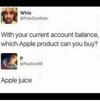Apple, Dank, and Juice: @Foluoyefeso  With your current account balance,  which Apple product can you buy?  @Paulius98  Apple juice i need to be more active on this page :-