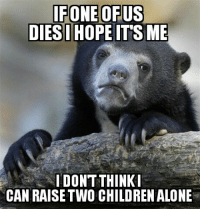Being Alone, Children, and Idea: FONEOFUS  DIES HOPEITS ME  IDON'T THINKI  CAN RAISE TWO CHILDREN ALONE The idea scares the crap out of me
