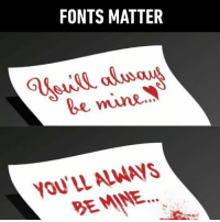 Comic Sans has feelings too ok: FONTS MATTER  be mine  YOU'LL ALWAVS  BEMINE Comic Sans has feelings too ok