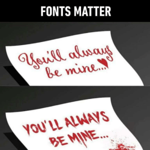 Fonts do matter: FONTS MATTER  be mine  YOU'LL ALWAVS  BEMINE... Fonts do matter