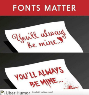 failnation:  Fonts matter: FONTS MATTER  be mine  YOU'LL ALWAyS  BE MINE  Iber Humor  I'm afraid I just blue myself. failnation:  Fonts matter