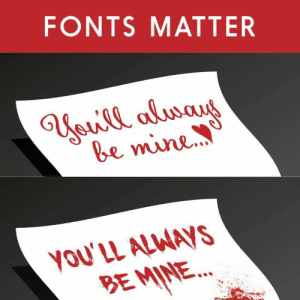 Fonts matter: FONTS MATTER  Uiewill alwaygy  be mine  yOu'LL ALWAYS  BEMINE.. Fonts matter