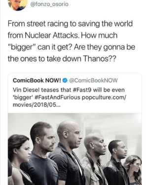 """Definitely, Movies, and Tumblr: @fonzo_osorio  From street racing to saving the world  from Nuclear Attacks. How much  """"bigger"""" can it get? Are they gonna be  the ones to take down Thanos??  ComicBook NOW!@ComicBookNOW  Vin Diesel teases that #Fast9 will be even  'b.gger' #FastAndFurious popculture.com/  movies/2018/05... awesomesthesia:  Fast and Furious has definitely gone too far"""