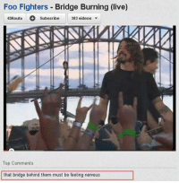 Foo Fighters, Memes, and Videos: Foo Fighters  Bridge Burning (live)  43Kouta  383 videos  Subscribe  Top Comments  that bridge behind them must be feeling nervous
