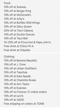 since school is right around the corner here are some student discounts u can use with ur student ID!!! https://t.co/kKSMID0wGe: Food:  10% off at Subway  10% off at Burger King  10% off at McDonald's  10% off at Arby's  10% off at Buffalo Wild Wings  10% off at Dairy Queen  20% off at Taco Cabana  10% off at Dunkin Donuts  10% off at Taco Bell  10-20% off at Pizza Hut & Papa John's  Free drink at Chick-Fil-A  Free drink at Chipotle   Clothing:  15% off at Banana Republic  15% off at J. Crew  10% off at Urban Outfitters  10% off at Topshop  15% off at Kate Spade  10% off at Charlotte Russe  15% off at Ann Taylor  15% off at Express  10% off on Forever 21 online orders  15% off at Levi's  10% off at ASOS  Free shipping on orders at TOMS since school is right around the corner here are some student discounts u can use with ur student ID!!! https://t.co/kKSMID0wGe