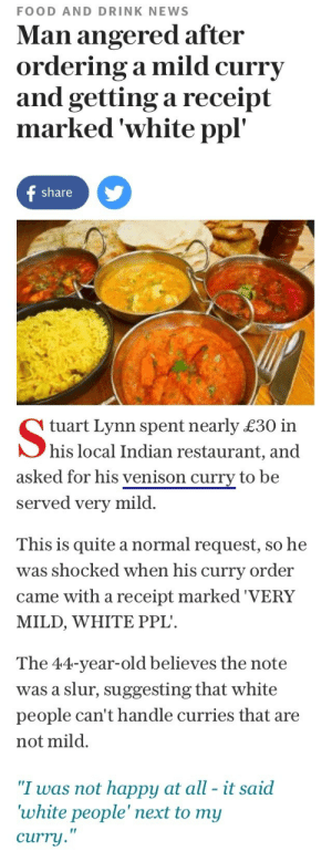 "Food, Lmao, and News: FOOD AND DRINK NEWS  Man angered after  ordering a mild curry  and getting a receipt  marked 'white ppl'  share y   tuart Lynn spent nearly £30 in  his local Indian restaurant, and  asked for his venison curry to be  served very mild.  This is quite a normal request, so he  was shocked when his curry order  came with a receipt marked 'VERY  MILD, WHITE PPL  The 44-year-old believes the note  was a slur, suggesting that white  people can't handle curries that are  not mild.  ""I was not happy at all - it said  white people' next to my  curry  ir affablyevil: themanicpixiedreamgrrrl:  whitegirlsaintshit:  louistomlinsonrimmedme:  THE BEST NEWS ARTICLE I'VE READ THIS YEAR  White people is a slur? Noted.  No but really though it's important to know   in a restaurant. White people mild is totally different than regular mild  Lmao."