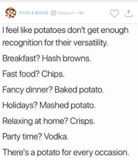 Baked, Fast Food, and Food: FOOD & BOOZE  Instagram 16h  I feel like potatoes don't get enough  recognition for their versatility  Breakfast? Hash browns  Fast food? Chips  Fancy dinner? Baked potato  Holidays? Mashed potato.  Relaxing at home? Crisps  Party time? Vodka  There's a potato for every occasion