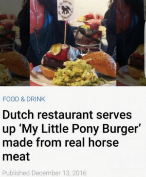 Ummm, what?!: FOOD & DRINK  Dutch restaurant serves  up 'My Little Pony Burger'  made from real horse  meat  Published December 13, 2016 Ummm, what?!