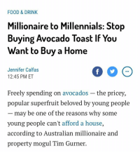 "Bailey Jay, Family, and Food: FOOD & DRINK  Millionaire to Millennials: Stop  Buying Avocado Toast If You  Want to Buy a Home  Jennifer Calfas  12:45 PM ET  Freely spending on avocados -the pricey,  popular superfruit beloved by young people  may be one of the reasons why some  young people can't afford a house,  according to Australian millionaire and  property mogul Tim Gurner. <p><a href=""https://tumblhurgoyf.tumblr.com/post/160709191240/thetasteoffire-i-am-at-my-fucking-capacity-food"" class=""tumblr_blog"">tumblhurgoyf</a>:</p> <blockquote> <p><a href=""http://thetasteoffire.tumblr.com/post/160705564335/i-am-at-my-fucking-capacity"" class=""tumblr_blog"">thetasteoffire</a>:</p> <blockquote><p>i am at my fucking capacity</p></blockquote> <p>Food $200<br/>Data $150<br/>Rent $800<br/>Avocado Toast $3600<br/>Utility $150<br/>someone who is good at the economy please help me budget this. my family is dying</p> </blockquote>"